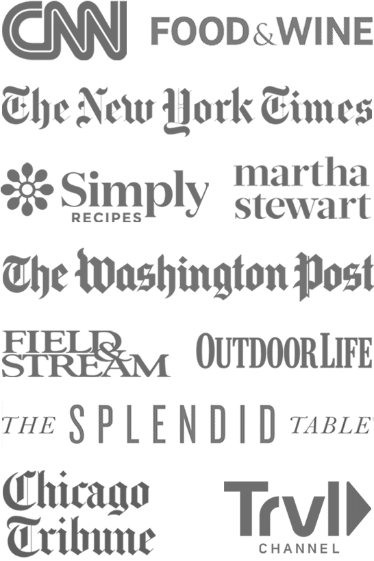 As seen on CNN, New York Times, Simply Recipes, Martha Stewart, Food and Wine, The New York Times, The Washington Post, Chicago Tribune, Field and Stream, Outdoor Life, and The Splendid Table